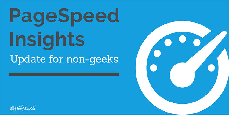 The Non-Geek Explanation of Changes to PageSpeed Insights